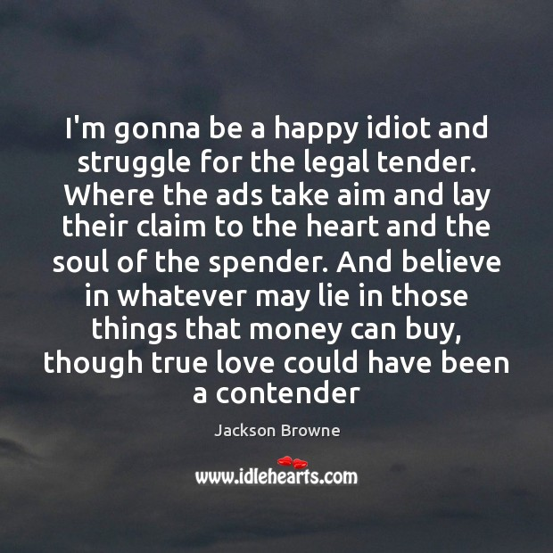 I'm gonna be a happy idiot and struggle for the legal tender. Jackson Browne Picture Quote