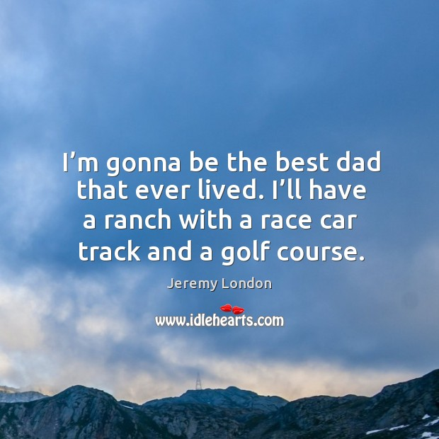I'm gonna be the best dad that ever lived. I'll have a ranch with a race car track and a golf course. Image
