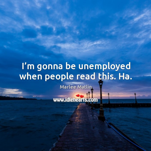 I'm gonna be unemployed when people read this. Ha. Marlee Matlin Picture Quote