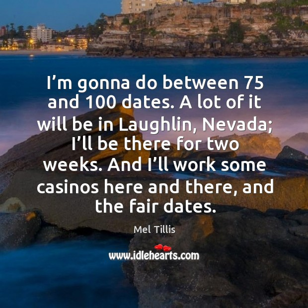 I'm gonna do between 75 and 100 dates. A lot of it will be in laughlin, nevada Image