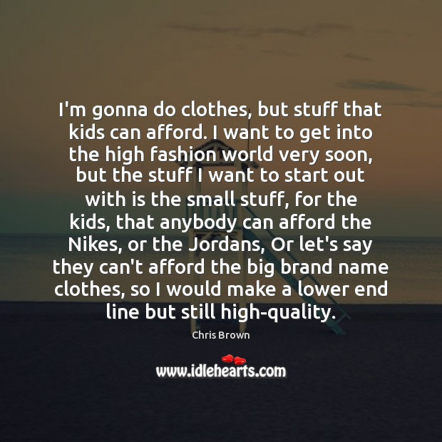 I'm gonna do clothes, but stuff that kids can afford. I want Chris Brown Picture Quote