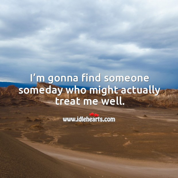 I'm gonna find someone someday who might actually treat me well. Image