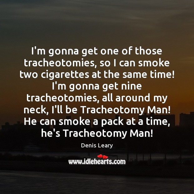 Image, I'm gonna get one of those tracheotomies, so I can smoke two