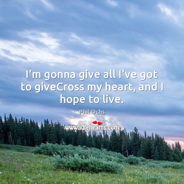 I'm gonna give all I've got to giveCross my heart, and I hope to live. Phil Ochs Picture Quote