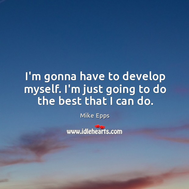 I'm gonna have to develop myself. I'm just going to do the best that I can do. Image