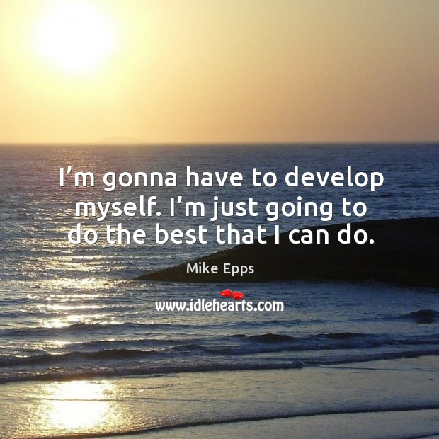 I'm gonna have to develop myself. I'm just going to do the best that I can do. Mike Epps Picture Quote