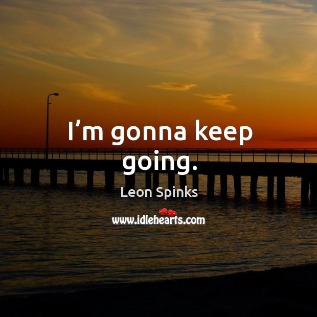 I'm gonna keep going. Leon Spinks Picture Quote