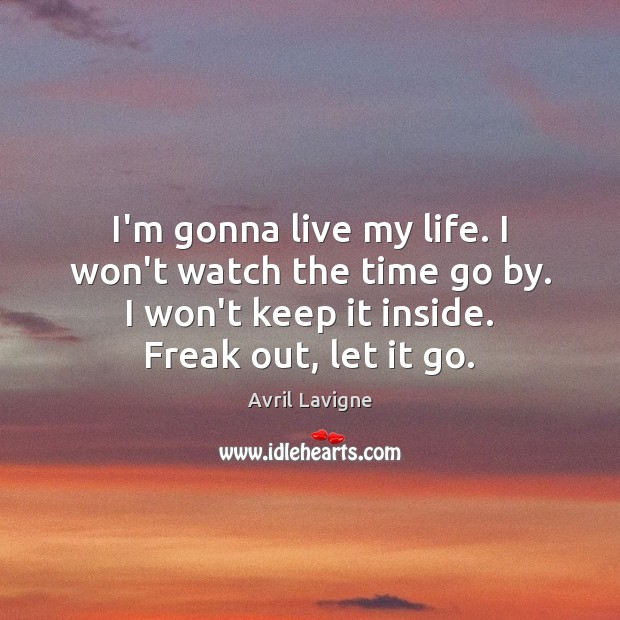 I'm gonna live my life. I won't watch the time go by. Avril Lavigne Picture Quote