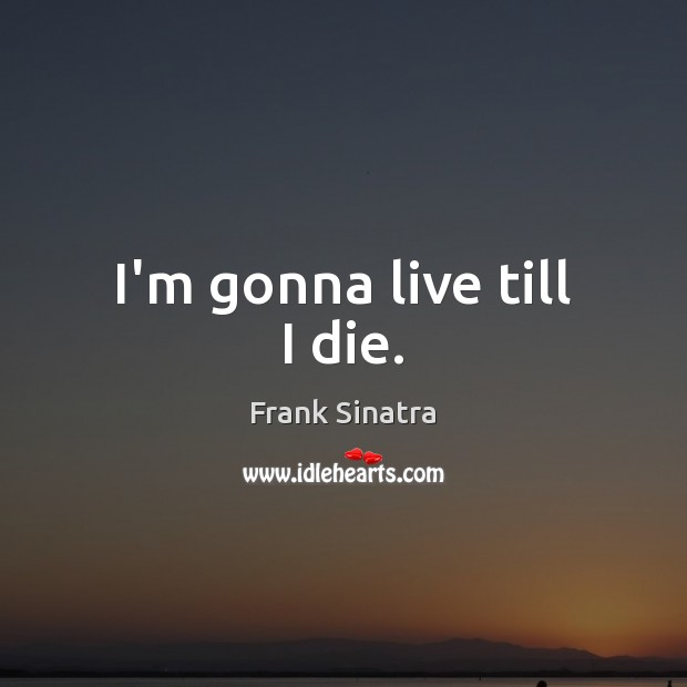 I'm gonna live till I die. Frank Sinatra Picture Quote