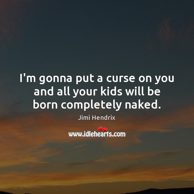 I'm gonna put a curse on you and all your kids will be born completely naked. Jimi Hendrix Picture Quote