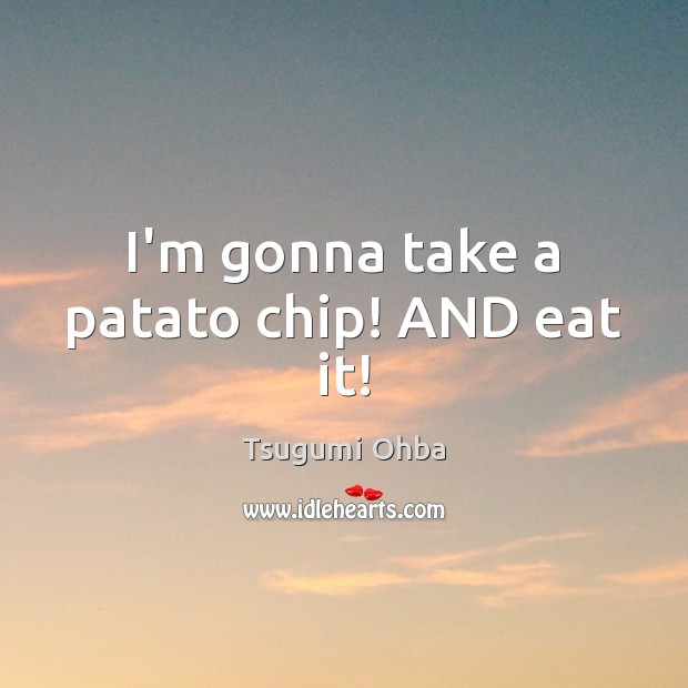 I'm gonna take a patato chip! AND eat it! Tsugumi Ohba Picture Quote