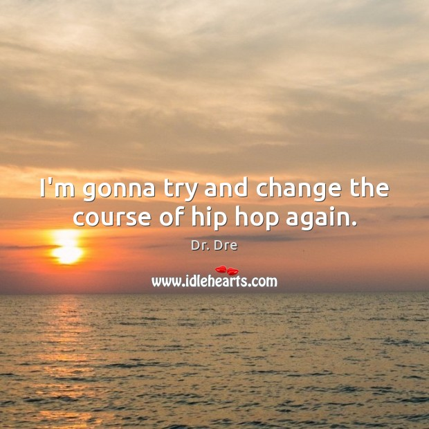 I'm gonna try and change the course of hip hop again. Image