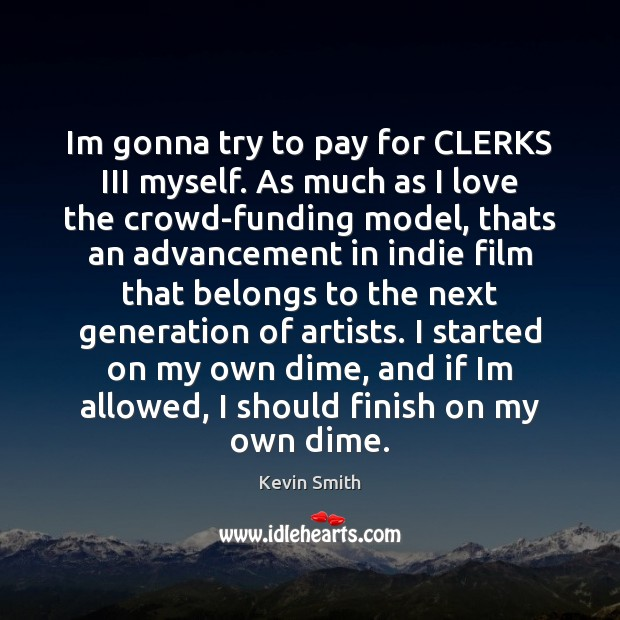 Im gonna try to pay for CLERKS III myself. As much as Kevin Smith Picture Quote