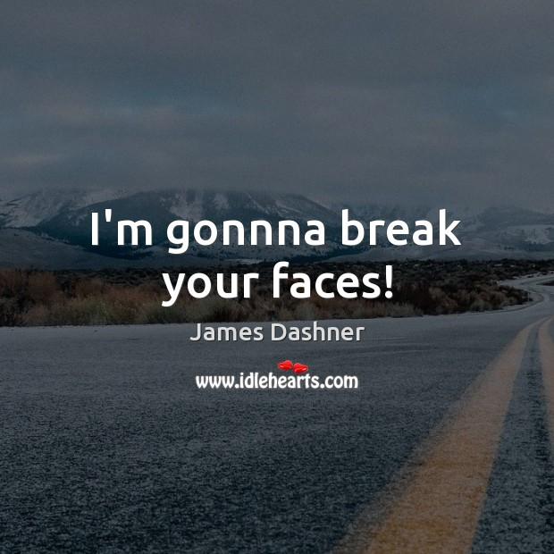 I'm gonnna break your faces! Image