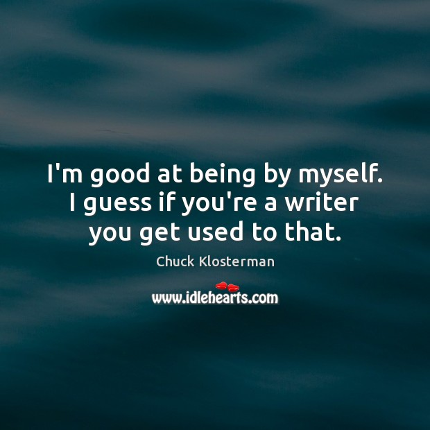 I'm good at being by myself. I guess if you're a writer you get used to that. Chuck Klosterman Picture Quote