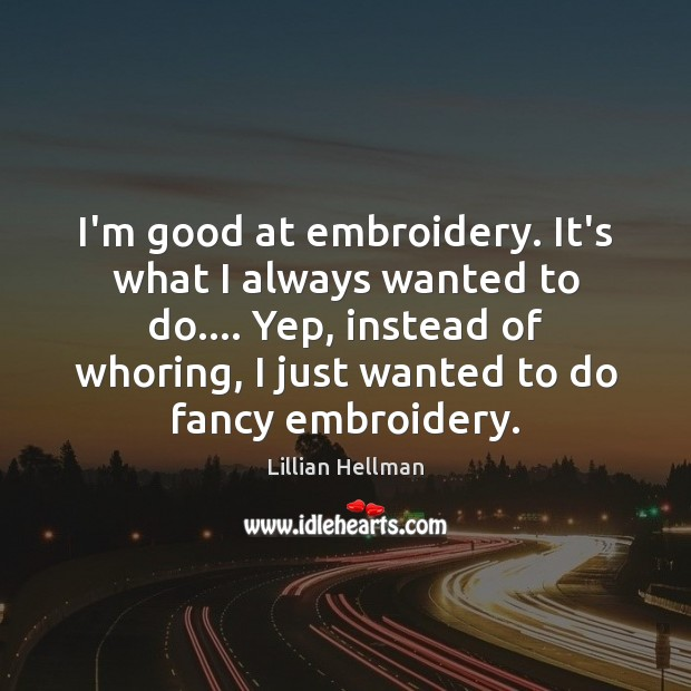 I'm good at embroidery. It's what I always wanted to do…. Yep, Lillian Hellman Picture Quote