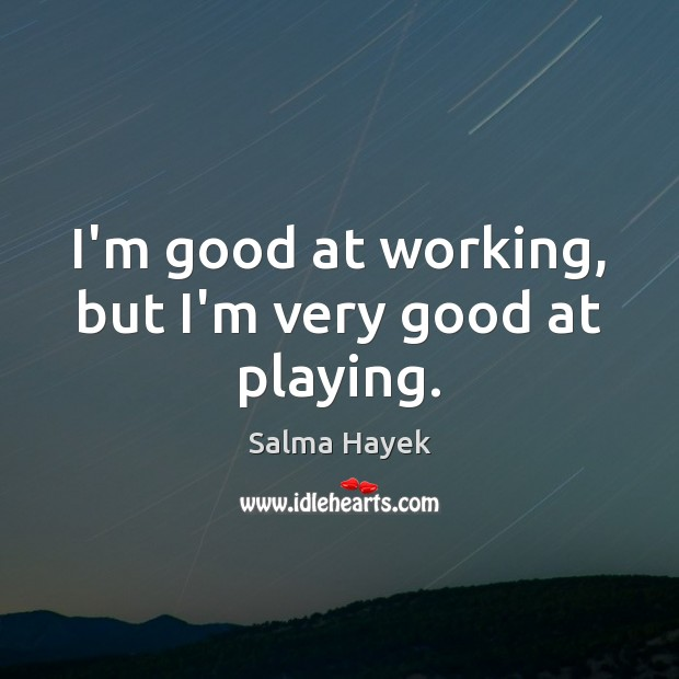 I'm good at working, but I'm very good at playing. Salma Hayek Picture Quote