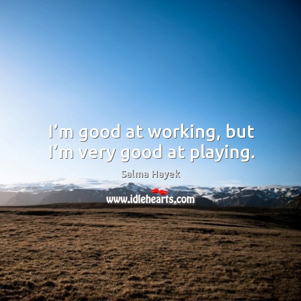 I'm good at working, but I'm very good at playing. Image
