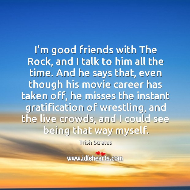 I'm good friends with the rock, and I talk to him all the time. Image