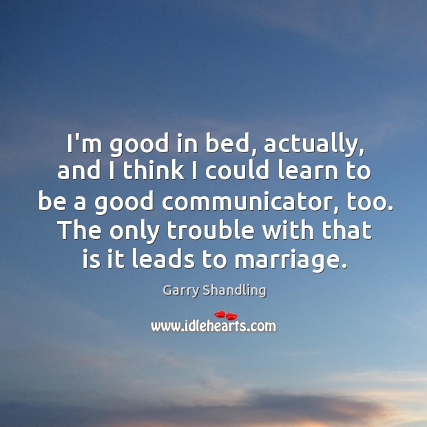 I'm good in bed, actually, and I think I could learn to Image
