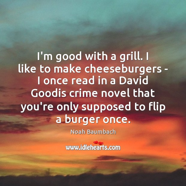 I'm good with a grill. I like to make cheeseburgers – I Noah Baumbach Picture Quote