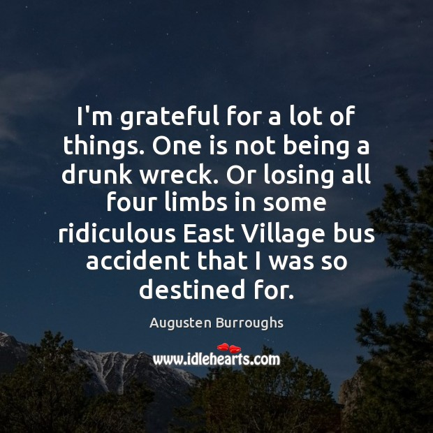 I'm grateful for a lot of things. One is not being a Augusten Burroughs Picture Quote