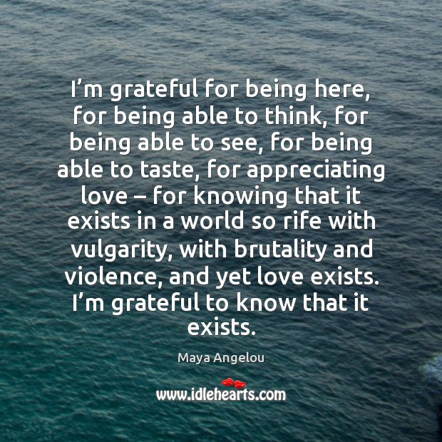 I'm grateful for being here, for being able to think, for Maya Angelou Picture Quote