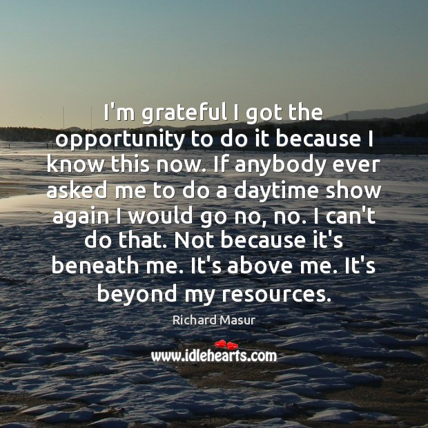 I'm grateful I got the opportunity to do it because I know Richard Masur Picture Quote