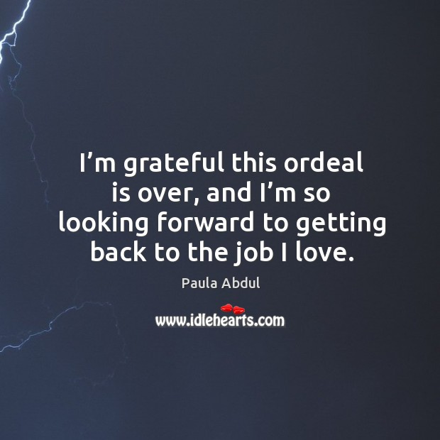 Image, I'm grateful this ordeal is over, and I'm so looking forward to getting back to the job I love.