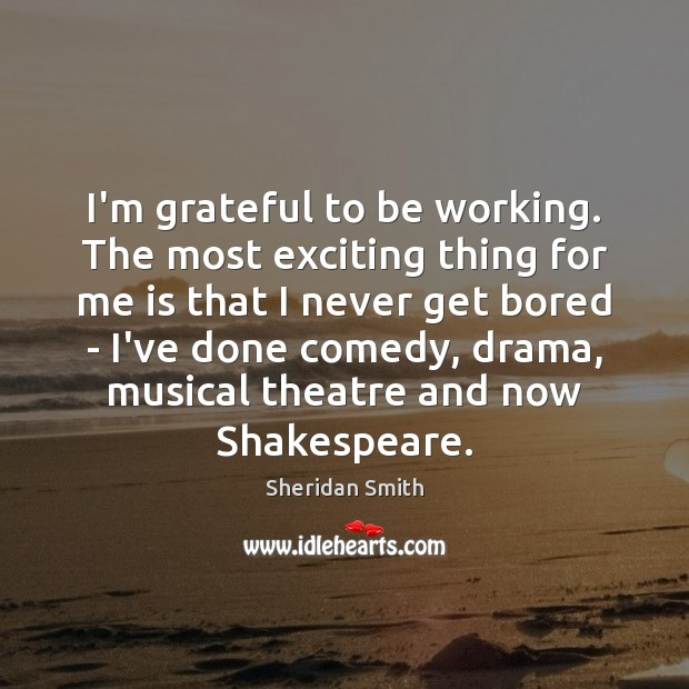 I'm grateful to be working. The most exciting thing for me is Sheridan Smith Picture Quote