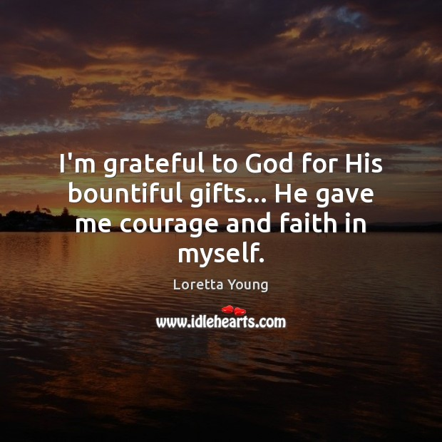 Loretta Young Picture Quote image saying: I'm grateful to God for His bountiful gifts… He gave me courage and faith in myself.