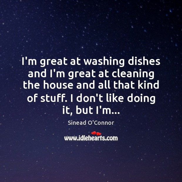 I'm great at washing dishes and I'm great at cleaning the house Sinead O'Connor Picture Quote