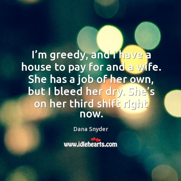 I'm greedy, and I have a house to pay for and a wife. She has a job of her own, but I bleed her dry. Image