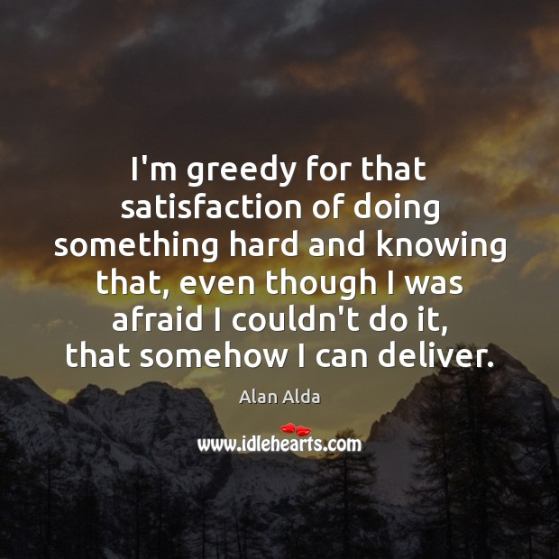 I'm greedy for that satisfaction of doing something hard and knowing that, Alan Alda Picture Quote