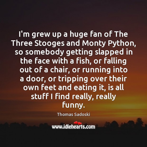 I'm grew up a huge fan of The Three Stooges and Monty Thomas Sadoski Picture Quote