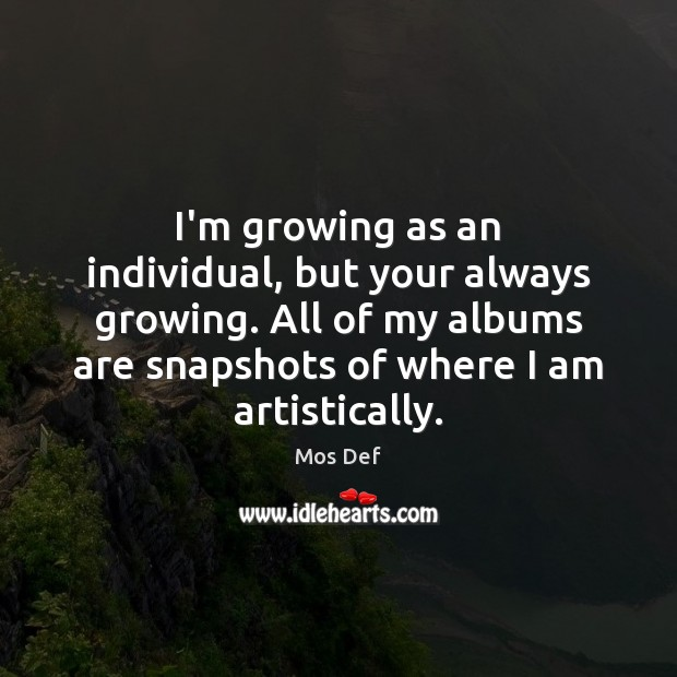 I'm growing as an individual, but your always growing. All of my Mos Def Picture Quote