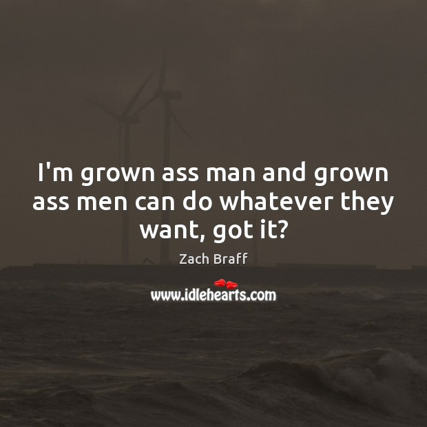 I'm grown ass man and grown ass men can do whatever they want, got it? Zach Braff Picture Quote