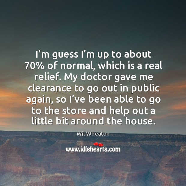 I'm guess I'm up to about 70% of normal, which is a real relief. My doctor gave me clearance Wil Wheaton Picture Quote