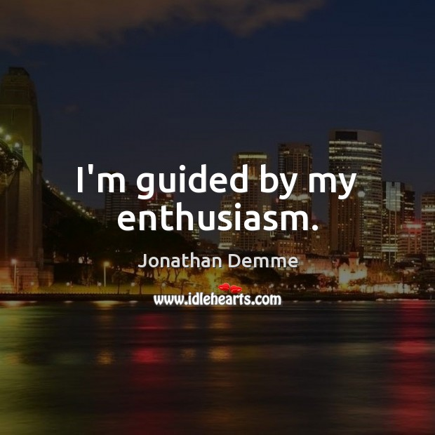 I'm guided by my enthusiasm. Image