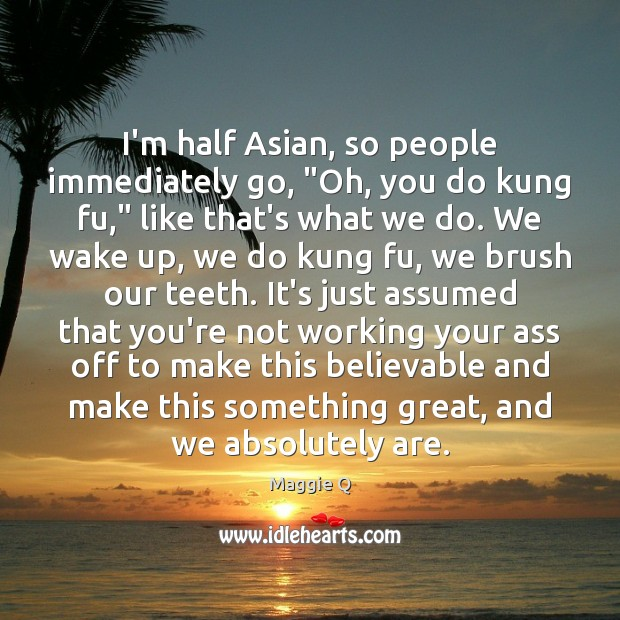 """I'm half Asian, so people immediately go, """"Oh, you do kung fu,"""" Maggie Q Picture Quote"""