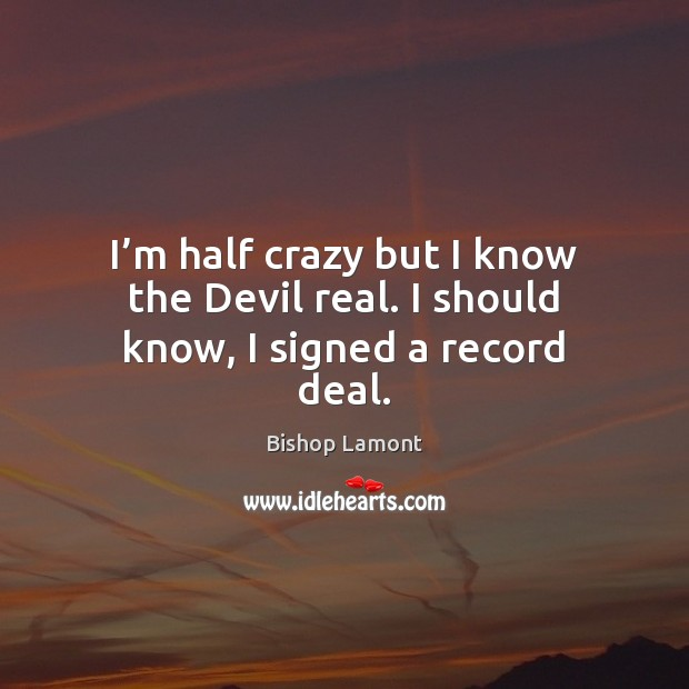 Image, I'm half crazy but I know the Devil real. I should know, I signed a record deal.