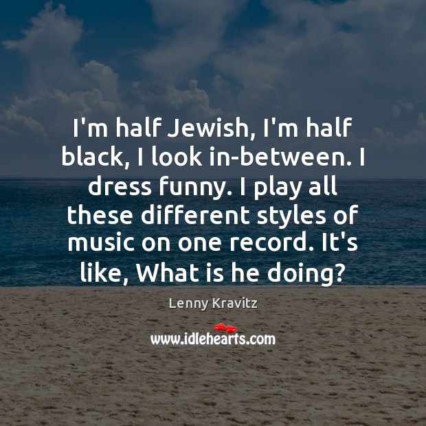 Image, I'm half Jewish, I'm half black, I look in-between. I dress funny.
