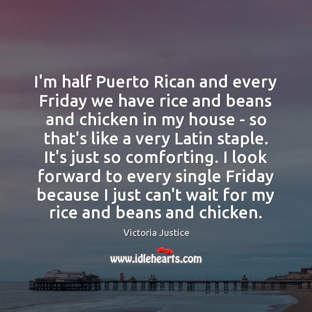 I'm half Puerto Rican and every Friday we have rice and beans Victoria Justice Picture Quote