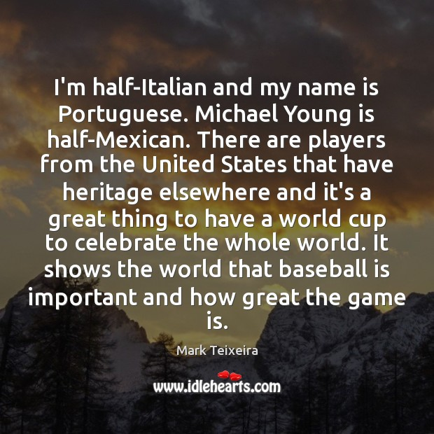 I'm half-Italian and my name is Portuguese. Michael Young is half-Mexican. There Image
