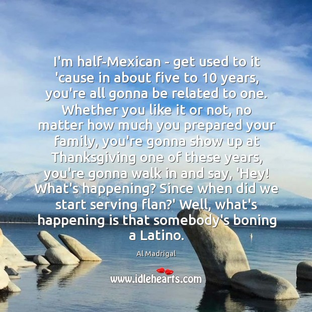 Image, I'm half-Mexican – get used to it 'cause in about five to 10