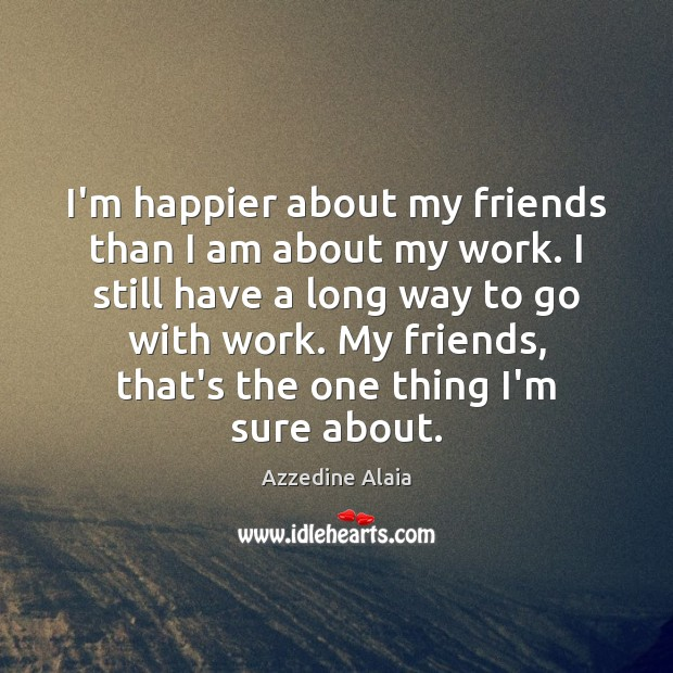 Image, I'm happier about my friends than I am about my work. I