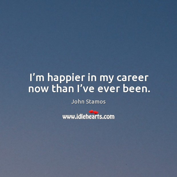 I'm happier in my career now than I've ever been. Image