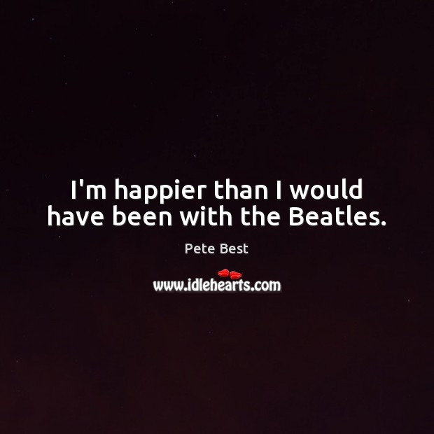 I'm happier than I would have been with the Beatles. Image