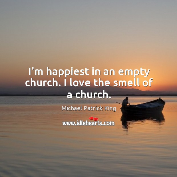 I'm happiest in an empty church. I love the smell of a church. Image