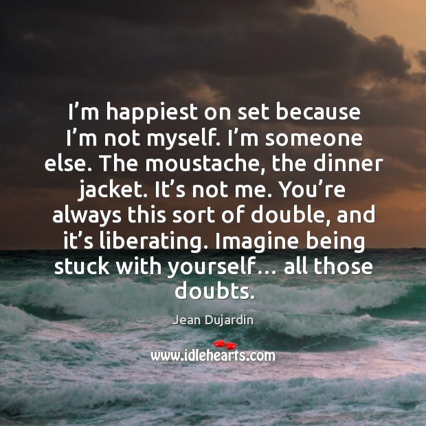I'm happiest on set because I'm not myself. I'm someone else. Image